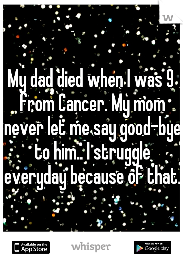 My dad died when I was 9 from Cancer. My mom never let me say good-bye to him.. I struggle everyday because of that.