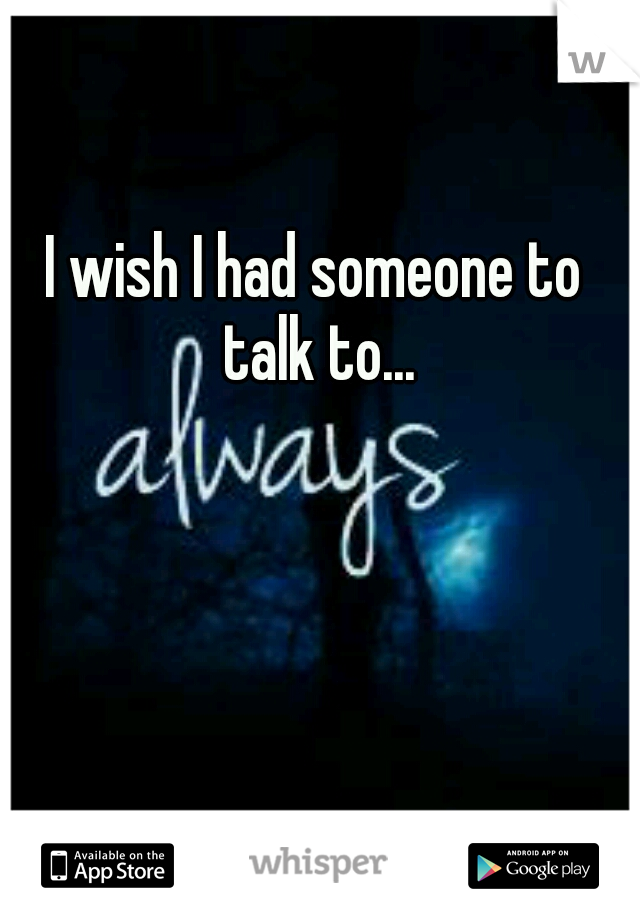 I wish I had someone to talk to...
