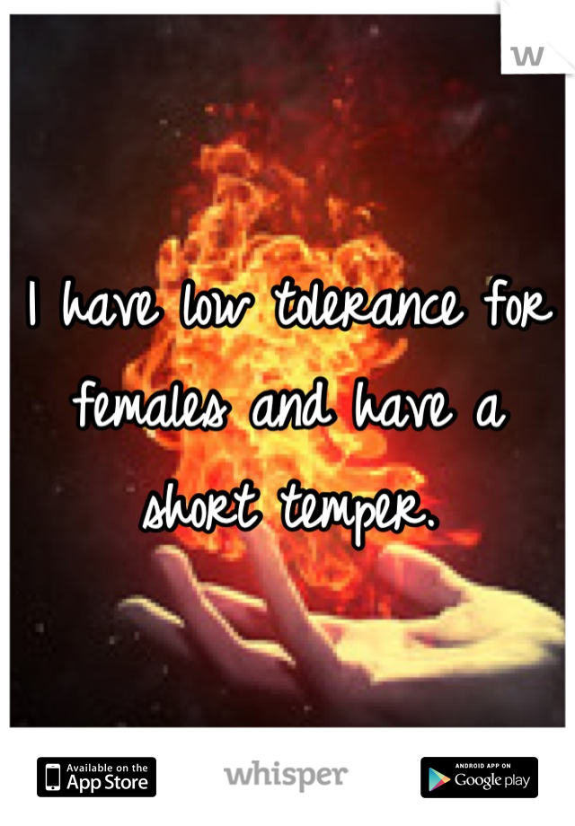 I have low tolerance for females and have a short temper.