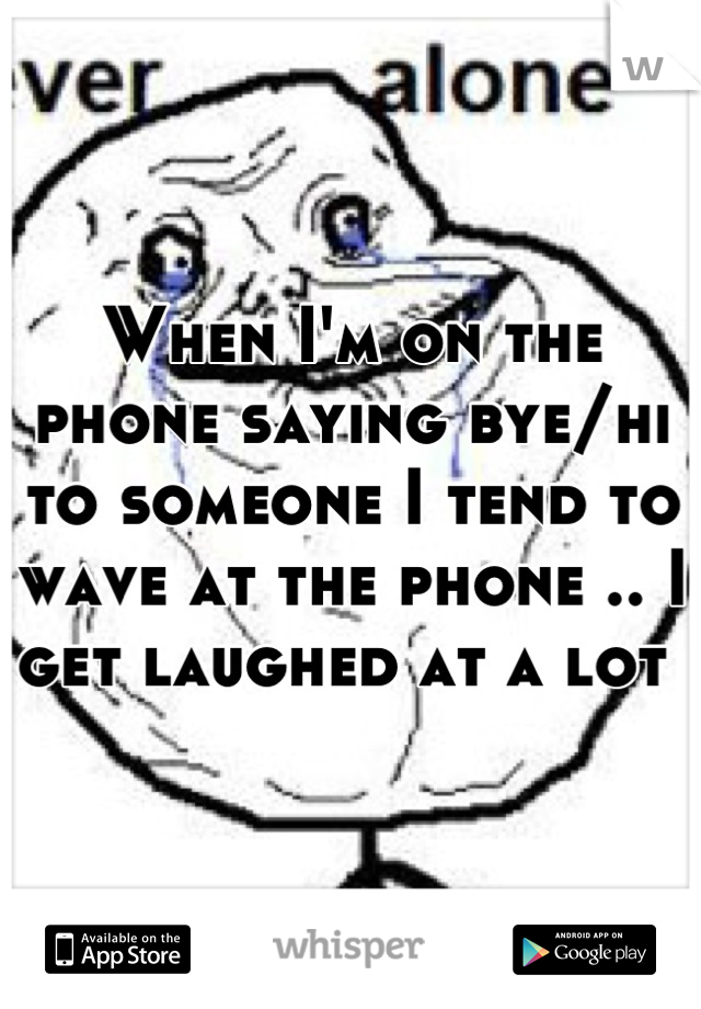 When I'm on the phone saying bye/hi to someone I tend to wave at the phone .. I get laughed at a lot