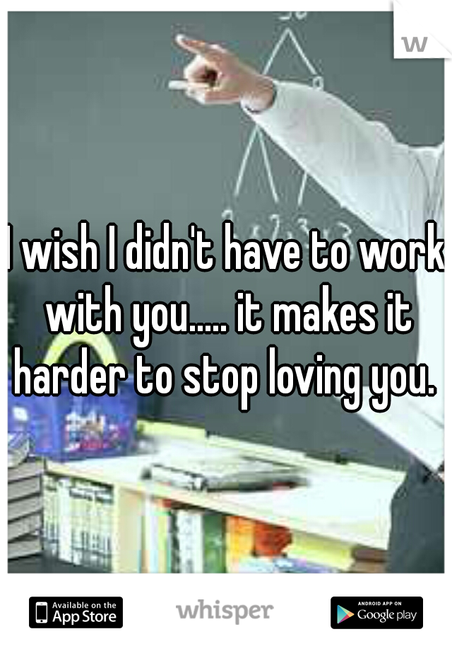 I wish I didn't have to work with you..... it makes it harder to stop loving you.