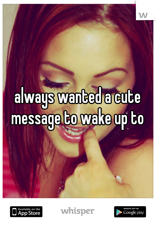 always wanted a cute message to wake up to