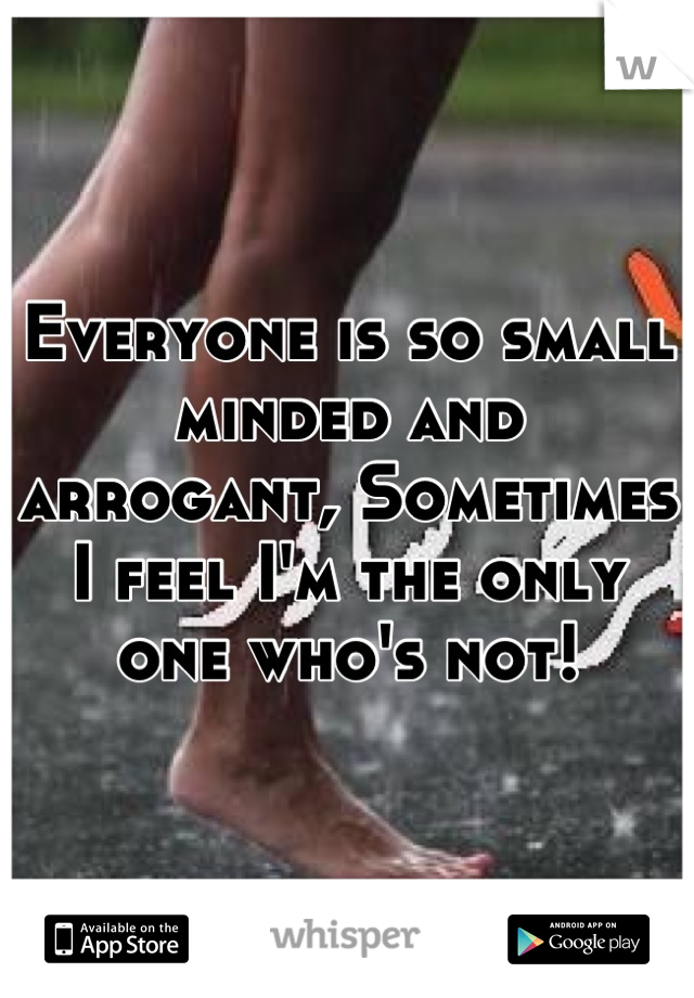 Everyone is so small minded and arrogant, Sometimes I feel I'm the only one who's not!