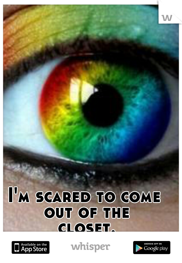 I'm scared to come out of the closet...