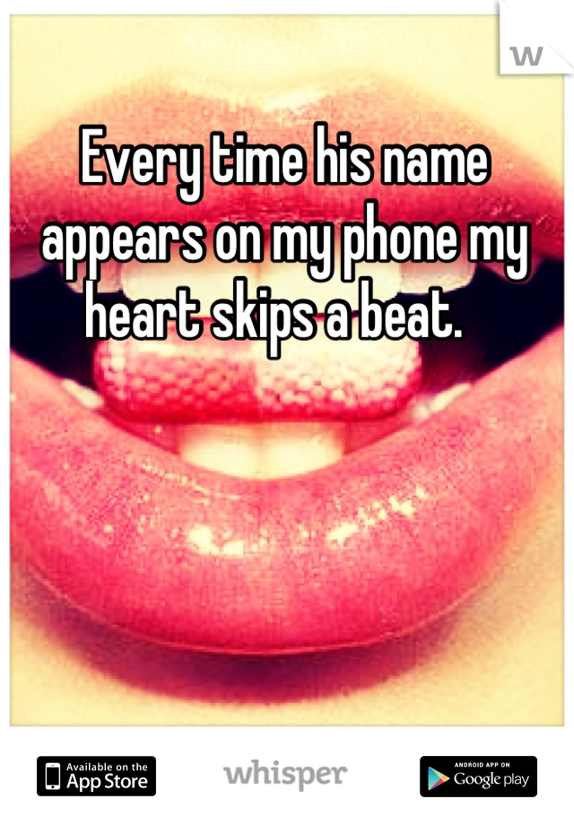 Every time his name appears on my phone my heart skips a beat.