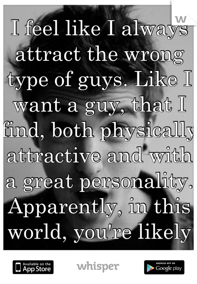 I feel like I always attract the wrong type of guys. Like I want a guy, that I find, both physically attractive and with a great personality. Apparently, in this world, you're likely to get none.