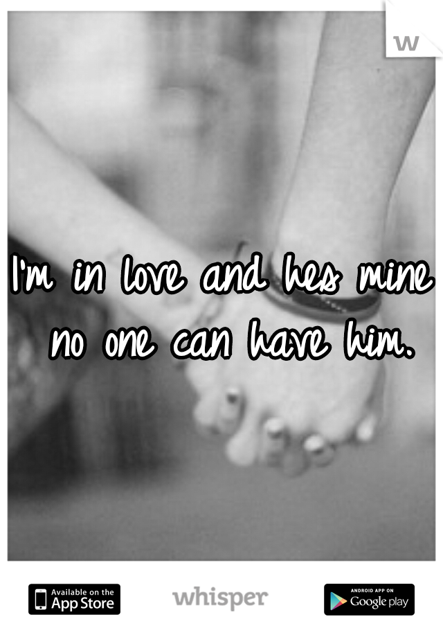 I'm in love and hes mine no one can have him.