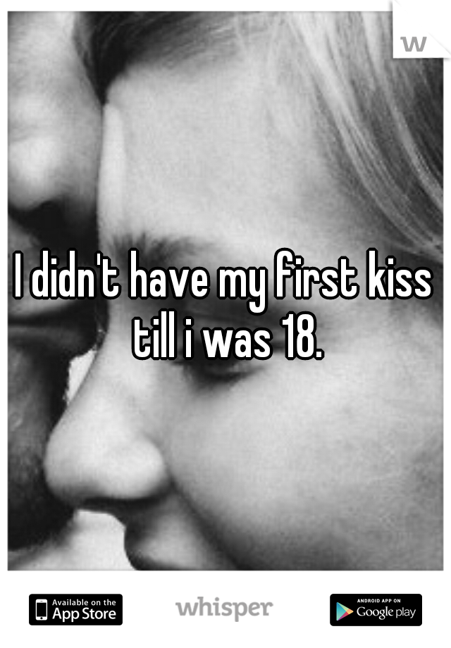 I didn't have my first kiss till i was 18.