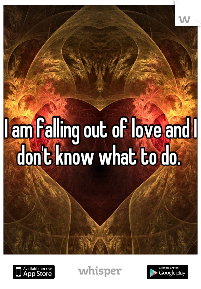 I am falling out of love and I don't know what to do.
