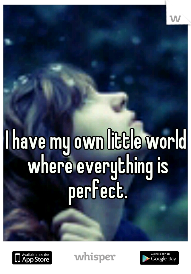 I have my own little world where everything is perfect.