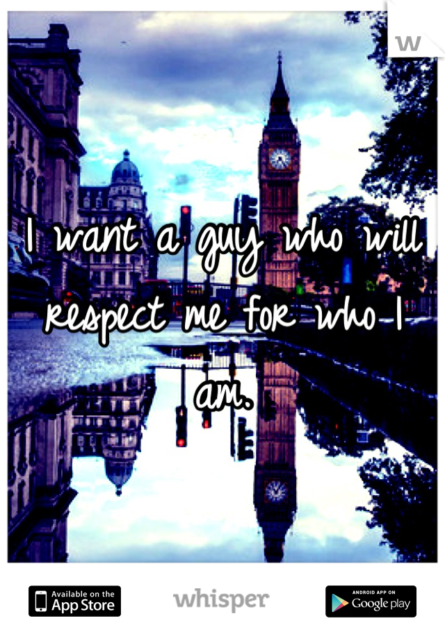 I want a guy who will respect me for who I am.