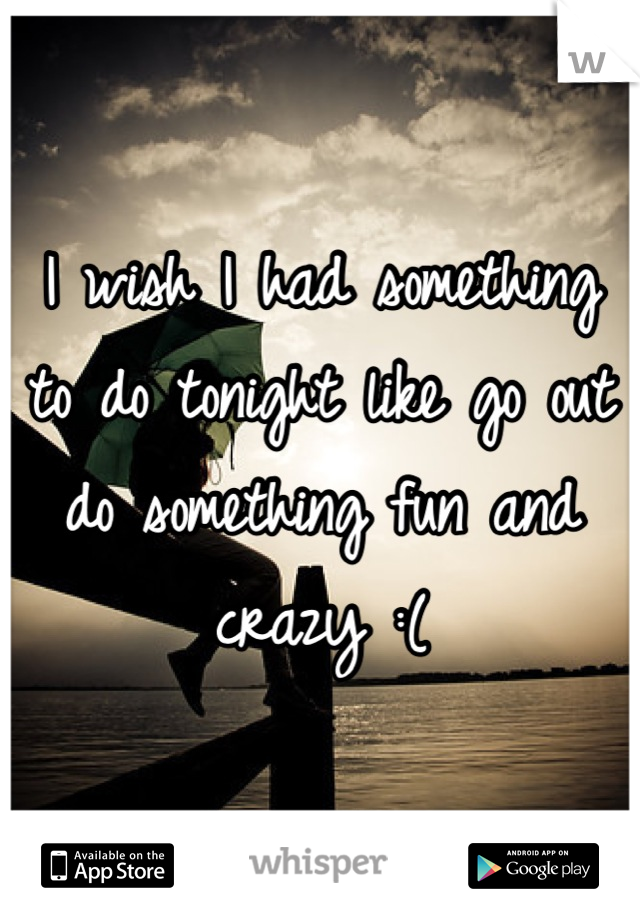 I wish I had something to do tonight like go out do something fun and crazy :(