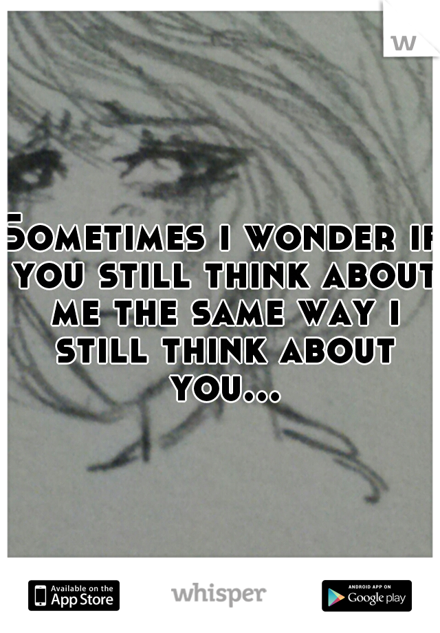 Sometimes i wonder if you still think about me the same way i still think about you...