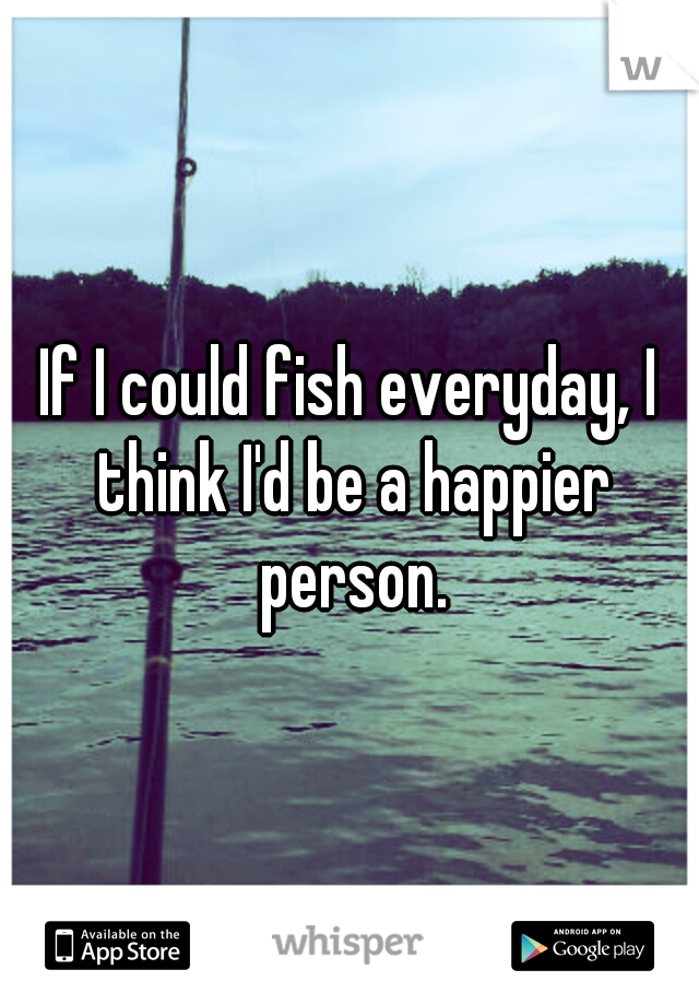 If I could fish everyday, I think I'd be a happier person.