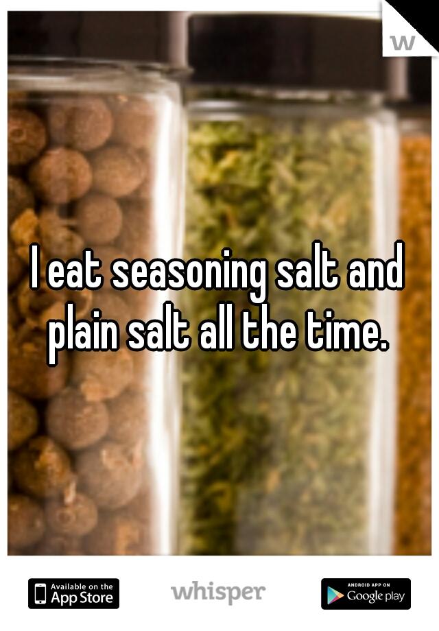 I eat seasoning salt and plain salt all the time.