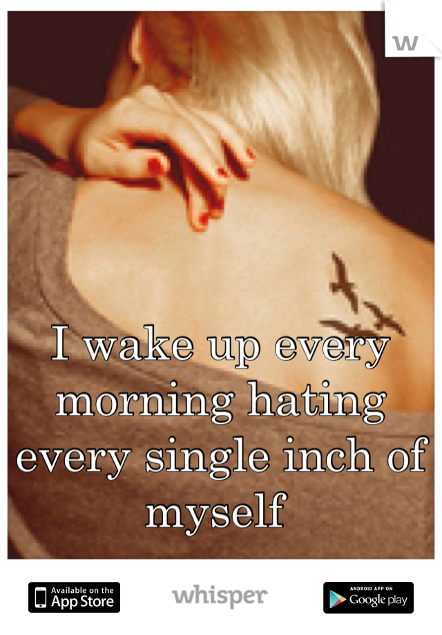 I wake up every morning hating every single inch of myself