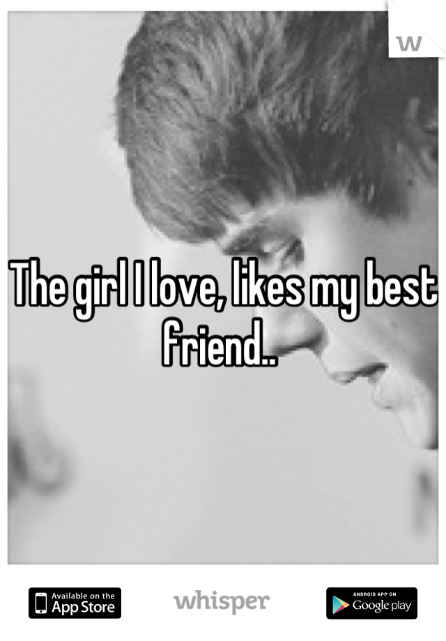 The girl I love, likes my best friend..