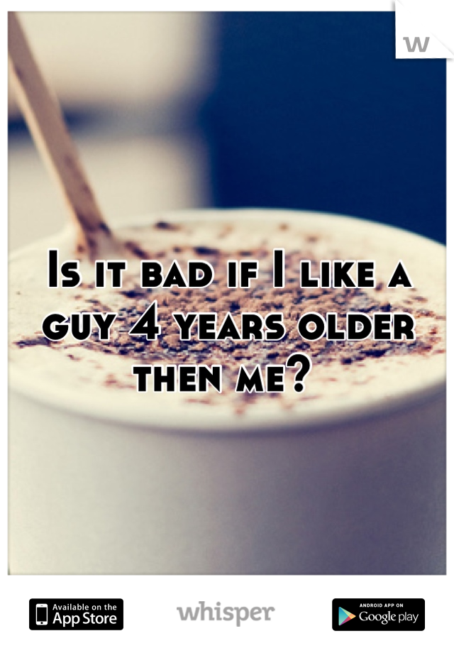 Is it bad if I like a guy 4 years older then me?
