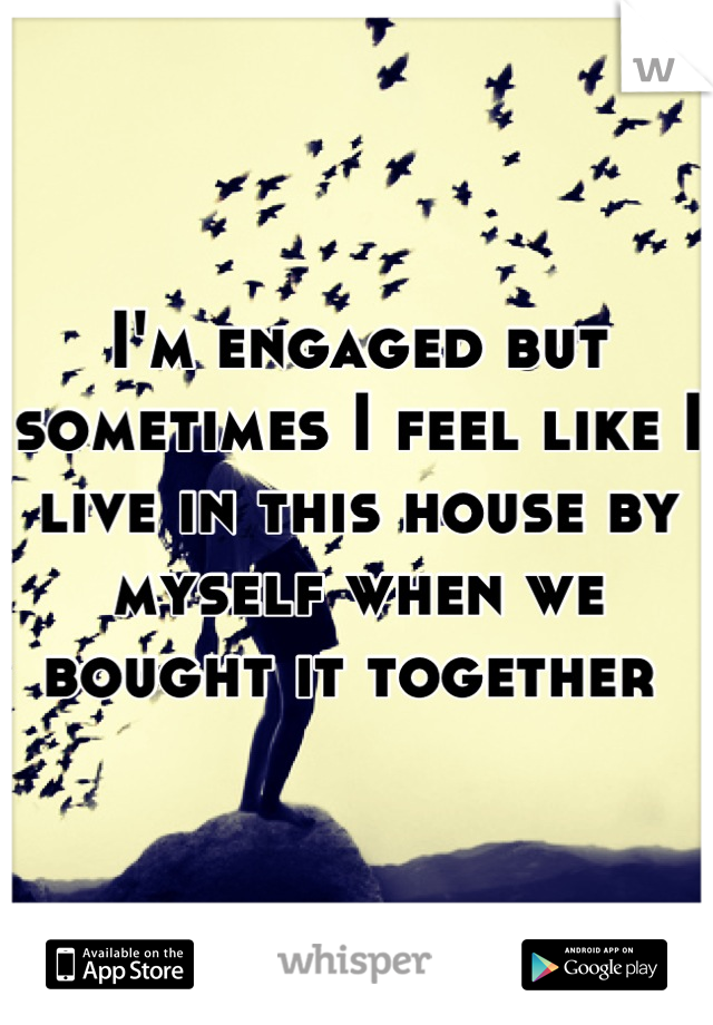 I'm engaged but sometimes I feel like I live in this house by myself when we bought it together
