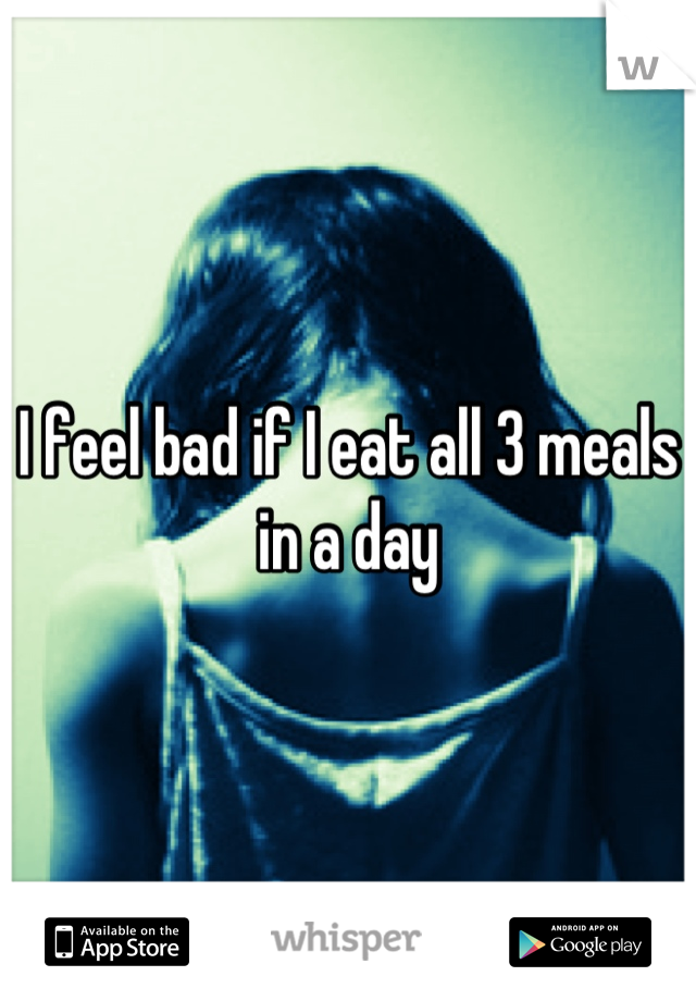 I feel bad if I eat all 3 meals in a day