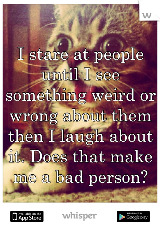 I stare at people until I see something weird or wrong about them then I laugh about it. Does that make me a bad person?