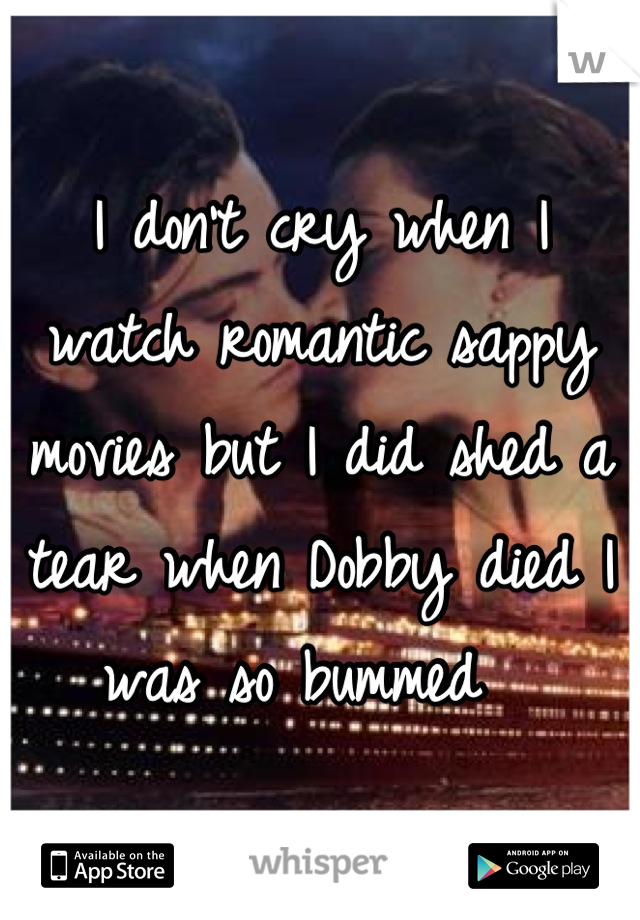 I don't cry when I watch romantic sappy movies but I did shed a tear when Dobby died I was so bummed