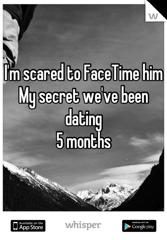 I'm scared to FaceTime him My secret we've been dating  5 months