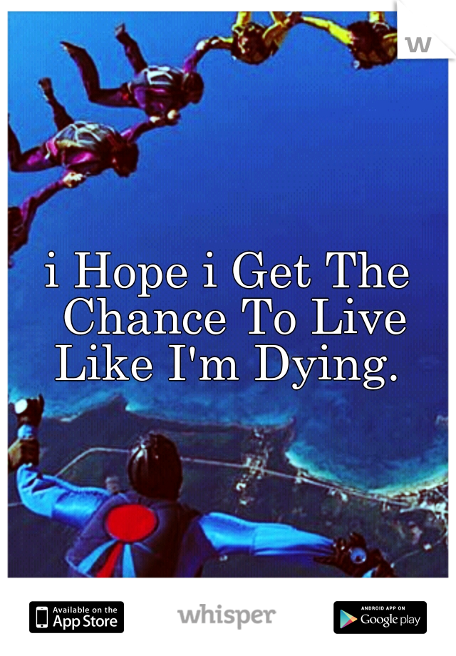 i Hope i Get The Chance To Live Like I'm Dying.