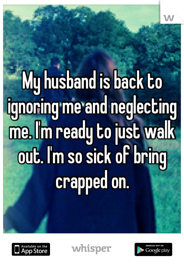 My husband is back to ignoring me and neglecting me. I'm ready to just walk out. I'm so sick of bring crapped on.