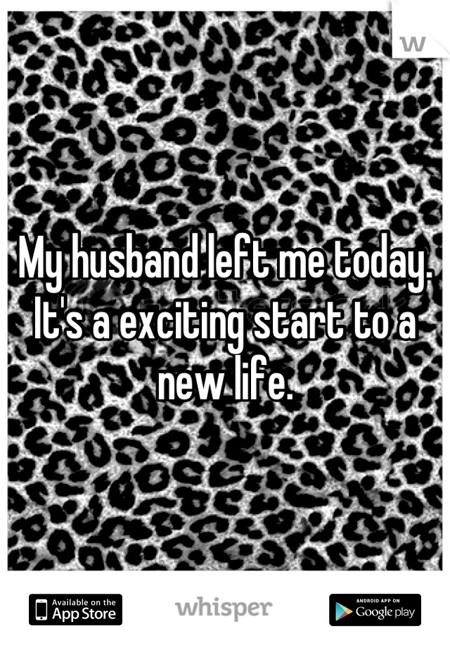 My husband left me today. It's a exciting start to a new life.