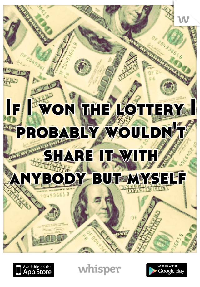 If I won the lottery I probably wouldn't share it with anybody but myself
