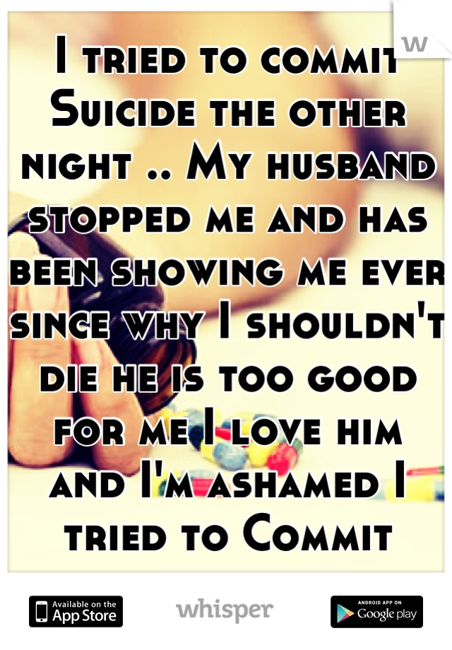 I tried to commit Suicide the other night .. My husband stopped me and has been showing me ever since why I shouldn't die he is too good for me I love him  and I'm ashamed I tried to Commit suicide