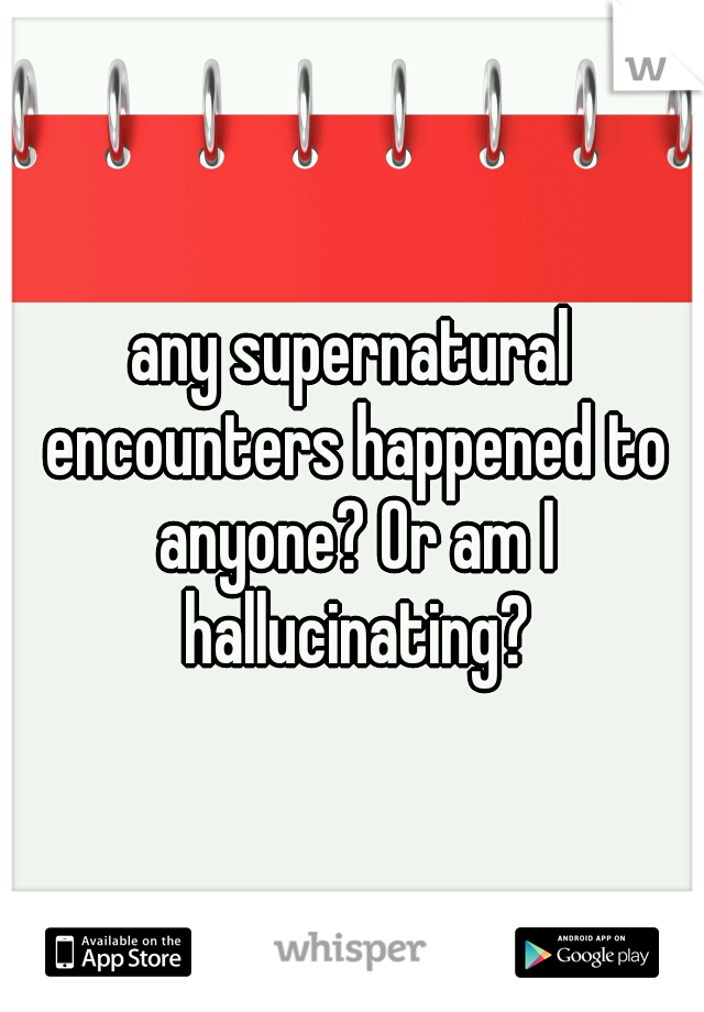 any supernatural encounters happened to anyone? Or am I hallucinating?