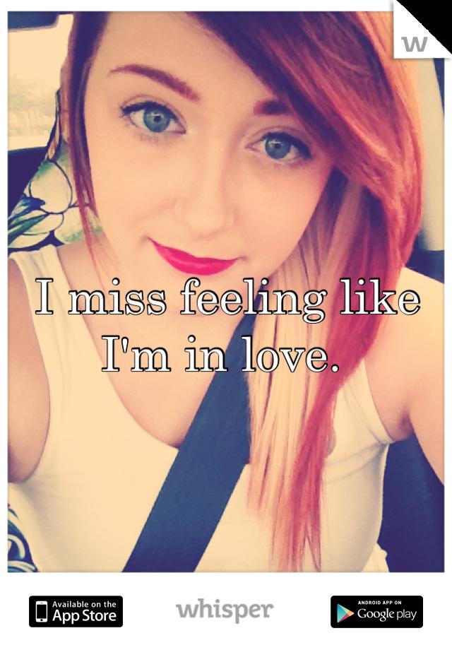 I miss feeling like I'm in love.