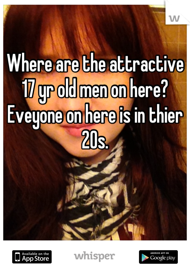 Where are the attractive 17 yr old men on here? Eveyone on here is in thier 20s.