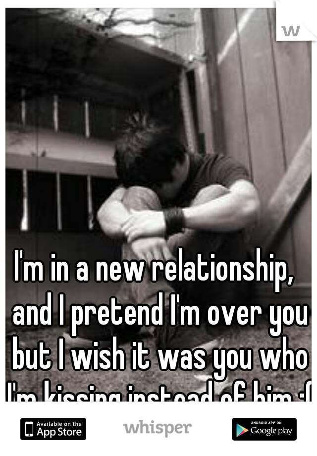 I'm in a new relationship,  and I pretend I'm over you but I wish it was you who I'm kissing instead of him :(