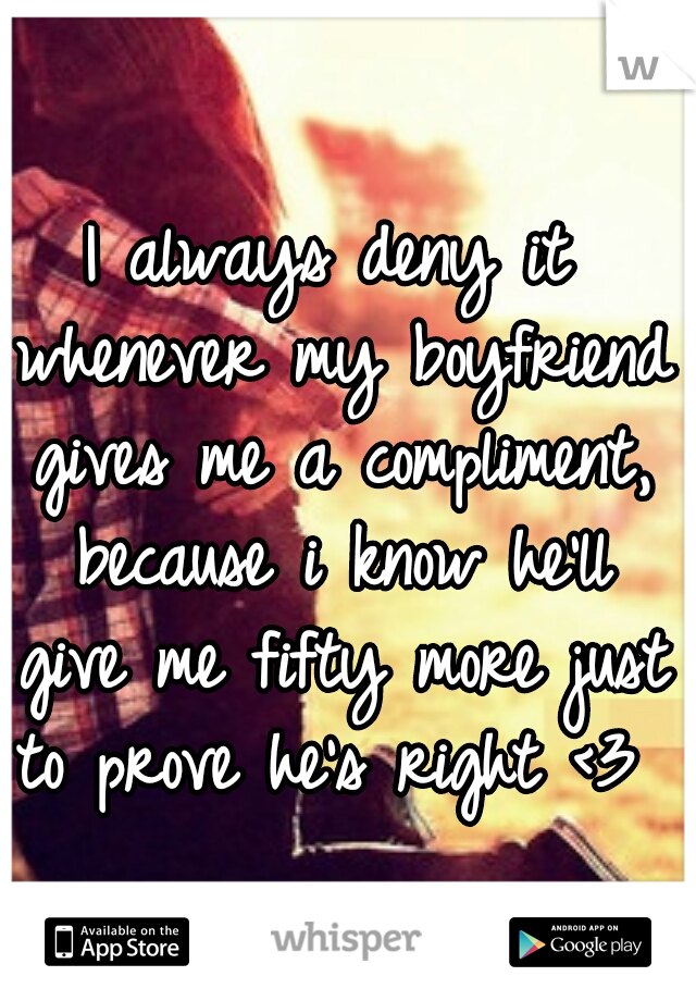 I always deny it whenever my boyfriend gives me a compliment, because i know he'll give me fifty more just to prove he's right <3