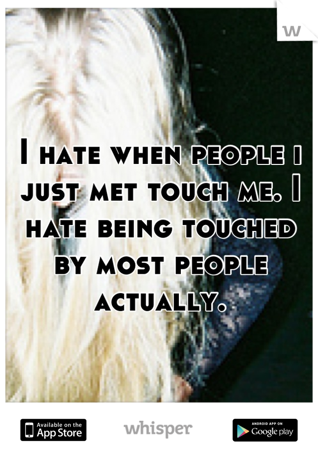I hate when people i just met touch me. I hate being touched by most people actually.