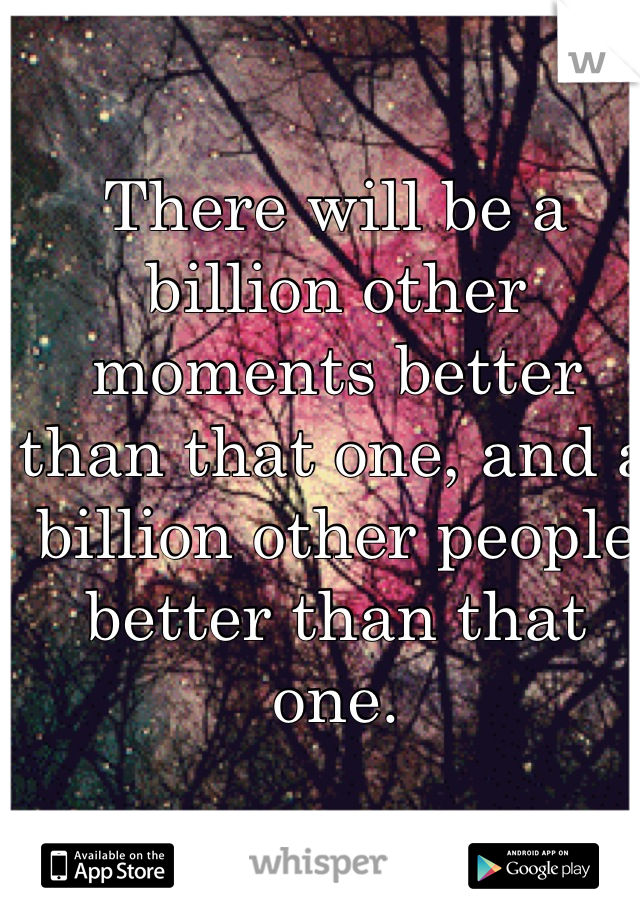 There will be a billion other moments better than that one, and a billion other people better than that one.