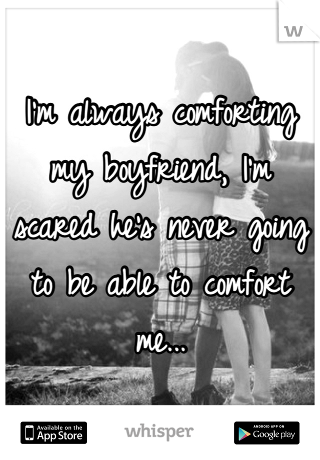 I'm always comforting my boyfriend, I'm scared he's never going to be able to comfort me...