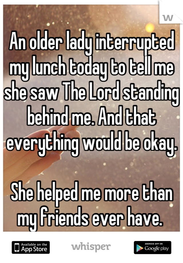 An older lady interrupted my lunch today to tell me she saw The Lord standing behind me. And that everything would be okay.   She helped me more than my friends ever have.
