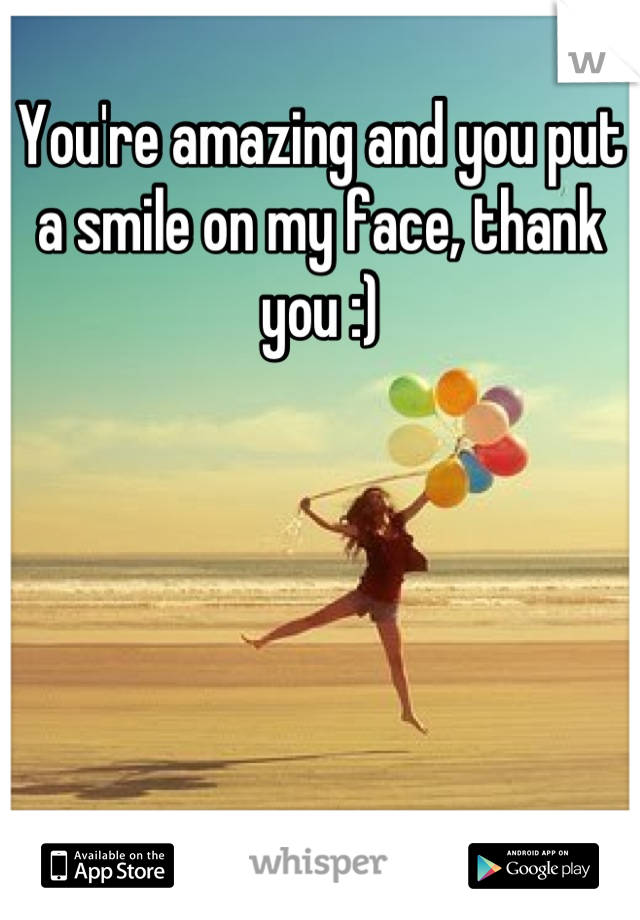 You're amazing and you put a smile on my face, thank you :)