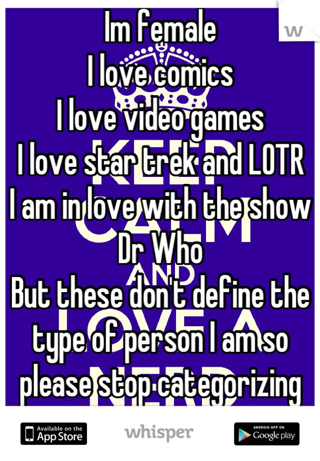 Im female I love comics I love video games I love star trek and LOTR I am in love with the show Dr Who But these don't define the type of person I am so please stop categorizing me