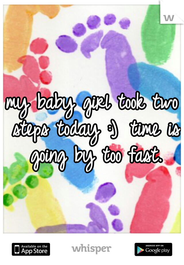 my baby girl took two steps today :)  time is going by too fast.