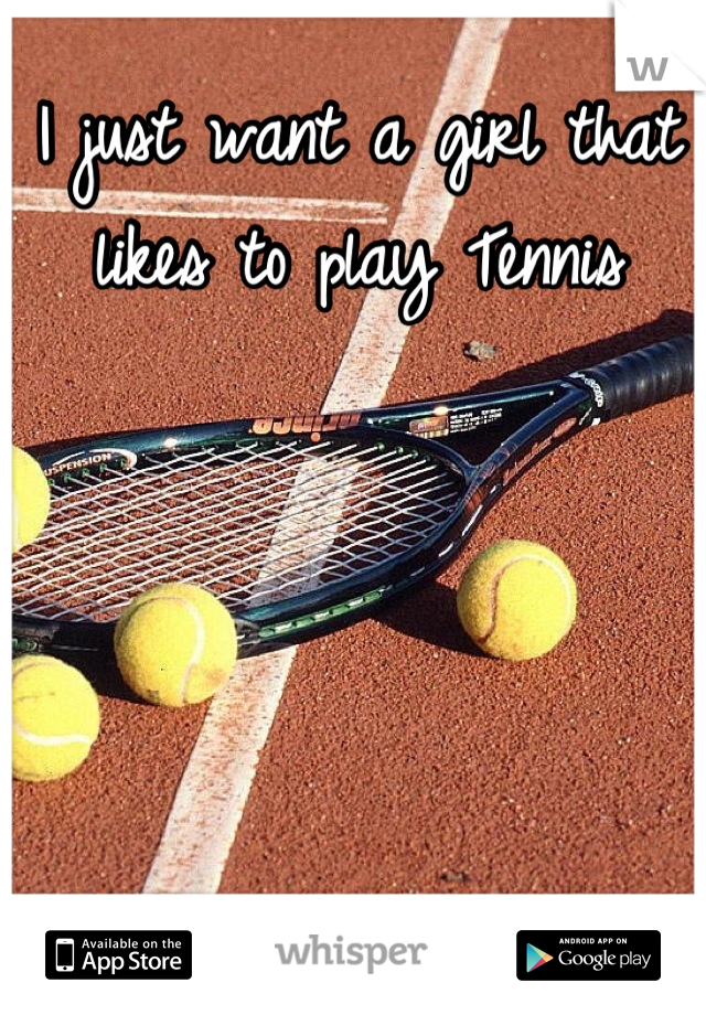 I just want a girl that likes to play Tennis