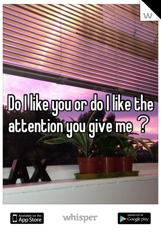 Do I like you or do I like the attention you give me?