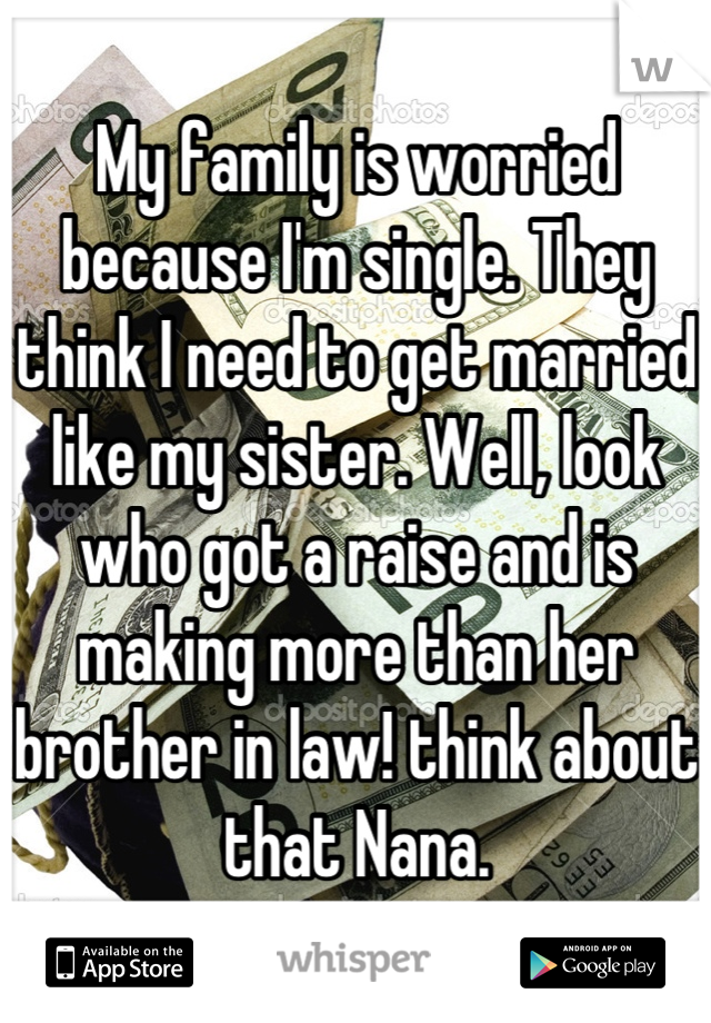 My family is worried because I'm single. They think I need to get married like my sister. Well, look who got a raise and is making more than her brother in law! think about that Nana.