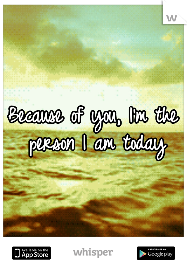 Because of you, I'm the person I am today