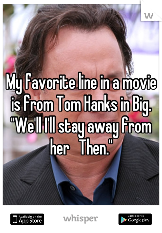 """My favorite line in a movie is from Tom Hanks in Big. """"We'll I'll stay away from her   Then."""""""