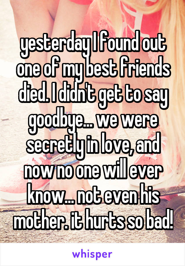 yesterday I found out one of my best friends died. I didn't get to say goodbye... we were secretly in love, and now no one will ever know... not even his mother. it hurts so bad!